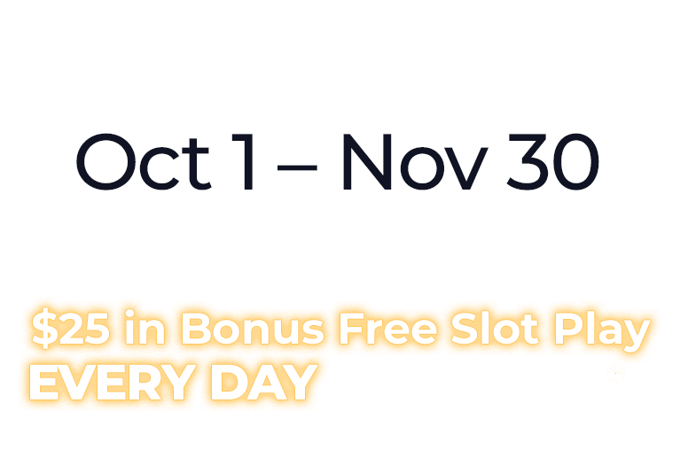 Play at your favorite machine Oct 1 – Nov 30 Earn points, and enjoy up to $25 in Bonus Free Slot Play EVERY DAY in December.